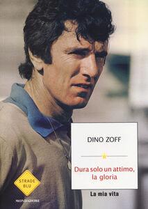 Foto Cover di Dura solo un attimo, la gloria. La mia vita, Libro di Dino Zoff, edito da Mondadori