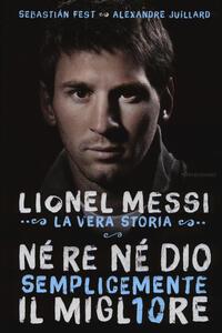 Né re né Dio, semplicemente il migliore. Lionel Messi: la vera storia
