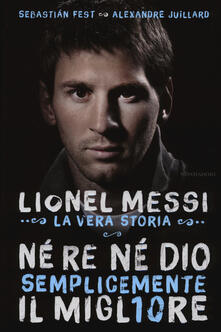 Né re né Dio, semplicemente il migliore. Lionel Messi: la vera storia.pdf