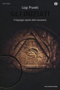Libro Gli iniziati. Il linguaggio segreto della massoneria Luigi Pruneti
