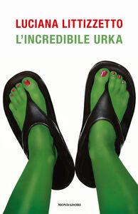 Foto Cover di L' incredibile Urka, Libro di Luciana Littizzetto, edito da Mondadori