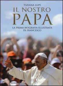 Foto Cover di Il nostro papa. La prima biografia illustrata di Francesco, Libro di Tiziana Lupi, edito da Mondadori