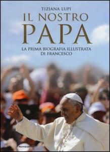 Libro Il nostro papa. La prima biografia illustrata di Francesco Tiziana Lupi