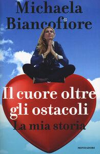 Foto Cover di Il cuore oltre gli ostacoli. La mia storia, Libro di Michaela Biancofiore, edito da Mondadori