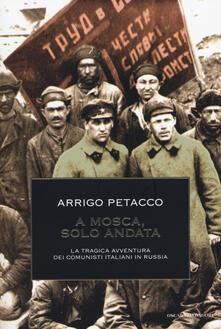 A Mosca, solo andata. La tragica avventura dei comunisti italiani in Russia - Arrigo Petacco - copertina
