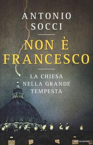 Libro Non è Francesco. La Chiesa nella grande tempesta Antonio Socci