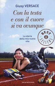 Libro Con la testa e con il cuore si va ovunque. La storia della mia nuova vita Giusy Versace