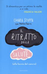 Libro Il ritratto della salute (alla faccia del cancro) Chiara Stoppa , Mattia Fabris
