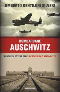 Libro Bombardare Auschwitz. Perché si poteva fare, perché non è stato fatto Umberto Gentiloni Silveri
