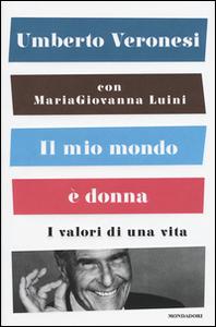 Libro Il mio mondo è donna. I valori di una vita Umberto Veronesi , Maria Giovanna Luini