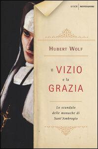 Foto Cover di Il vizio e la grazia. Lo scandalo delle monache di Sant'Ambrogio, Libro di Hubert Wolf, edito da Mondadori