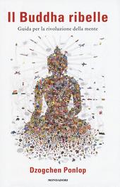 Il Buddha ribelle. Guida per la rivoluzione della mente