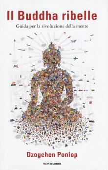 Il Buddha ribelle. Guida per la rivoluzione della mente - Dzogchen Ponlop - copertina