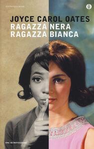 Foto Cover di Ragazza nera ragazza bianca, Libro di Joyce Carol Oates, edito da Mondadori