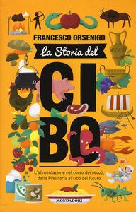 Libro La storia del cibo. L'alimentazione nel corso dei secoli, dalla Preistoria al futuro Francesco Orsenigo