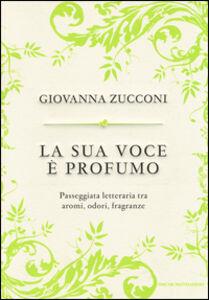 Libro La sua voce è profumo. Passeggiata letteraria tra aromi, odori, fragranze Giovanna Zucconi