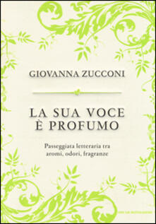 La sua voce è profumo. Passeggiata letteraria tra aromi, odori, fragranze - Giovanna Zucconi - copertina