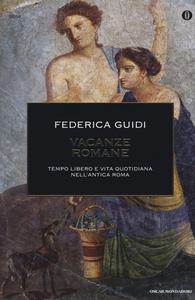 Libro Vacanze romane. Tempo libero e vita quotidiana nell'antica Roma Federica Guidi