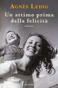 Foto Cover di Un attimo prima della felicità, Libro di Agnès Ledig, edito da Mondadori