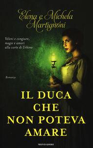 Libro Il duca che non poteva amare Elena Martignoni , Michela Martignoni