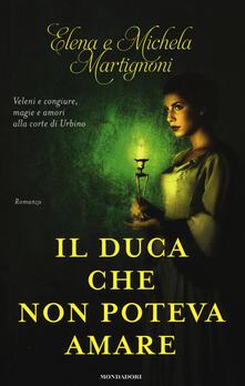 Il duca che non poteva amare - Elena Martignoni,Michela Martignoni - copertina