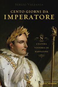 Libro Cento giorni da imperatore. L'ultima vittoria di Napoleone Sergio Valzania