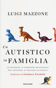 Foto Cover di Un autistico in famiglia. Le risposte ai problemi quotidiani dei genitori di ragazzi autistici, Libro di Luigi Mazzone, edito da Mondadori