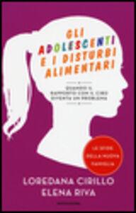 Libro Gli adolescenti e i disturbi alimentari. Quando il rapporto con il cibo diventa un problema Loredana Cirillo , Elena Riva