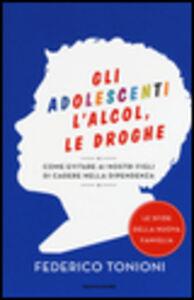 Libro Gli adolescenti, l'alcol, le droghe. Come evitare ai nostri figli di cadere nella dipendenza Federico Tonioni