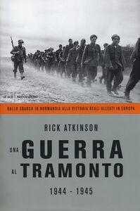 Libro Una guerra al tramonto (1944-1945). Dallo sbarco in Normandia alla vittoria degli alleati in Europa Rick Atkinson