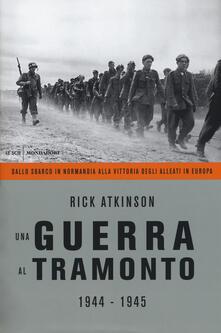 Una guerra al tramonto (1944-1945). Dallo sbarco in Normandia alla vittoria degli alleati in Europa - Rick Atkinson - copertina