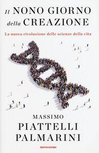 Libro Il nono giorno della creazione. La nuova rivoluzione delle scienze della vita Massimo Piattelli Palmarini