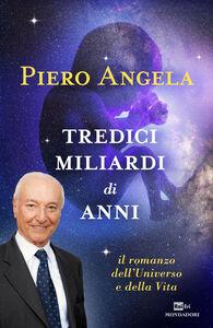 Foto Cover di Tredici miliardi di anni. Il romanzo dell'universo e della vita, Libro di Piero Angela, edito da Mondadori