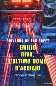 Libro Emilio Riva, l'ultimo uomo d'acciaio Giovanna Du Lac Capet