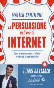 Foto Cover di La persuasione nell'era di Internet. Come ottenere contatti e clienti attraverso il web marketing, Libro di Matteo Santiloni, edito da Mondadori