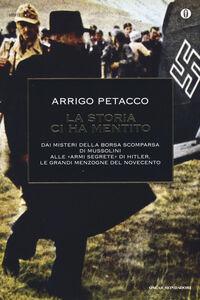 Libro La storia ci ha mentito. Dai misteri della borsa scomparsa di Mussolini alle «armi segrete» di Hitler, le grandi menzogne del Novecento Arrigo Petacco