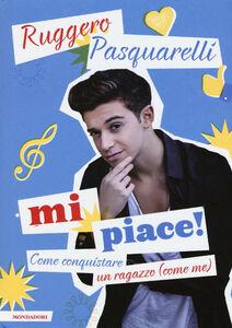 Foto Cover di Mi piace! Come conquistare un ragazzo (come me), Libro di Ruggero Pasquarelli,Silvia Gianatti, edito da Mondadori 0