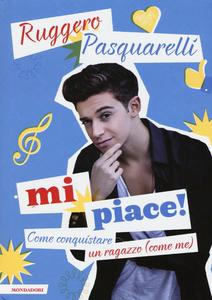 Libro Mi piace! Come conquistare un ragazzo (come me) Ruggero Pasquarelli , Silvia Gianatti 0