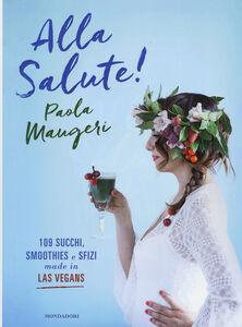 Libro Alla salute! 109 succhi, smoothies e sfizi made in Las Vegans Paola Maugeri 0