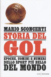 Foto Cover di Storia del gol. Epoche, uomini e numeri dello sport più bello del mondo, Libro di Mario Sconcerti, edito da Mondadori