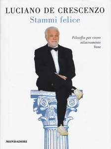 Libro Stammi felice. Filosofia per vivere relativamente bene Luciano De Crescenzo