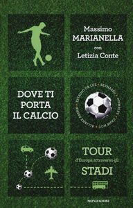 Foto Cover di Dove ti porta il calcio. Tour d'Europa attraverso gli stadi, Libro di Massimo Marianella,Letizia Conte, edito da Mondadori