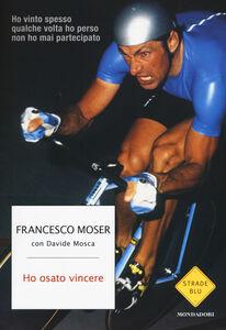 Foto Cover di Ho osato vincere, Libro di Francesco Moser,Davide Mosca, edito da Mondadori