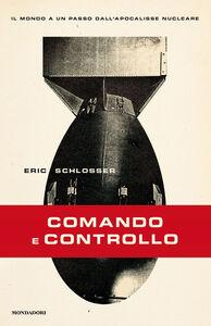 Libro Comando e controllo. Il mondo a un passo dall'apocalisse nucleare Eric Schlosser
