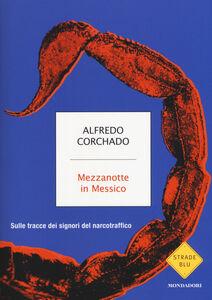 Libro Mezzanotte in Messico. Sulle tracce dei signori del narcotraffico Alfredo Corchado