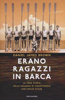 Erano ragazzi in barca. La vera storia della squadra di canottaggio che umiliò Hitler - Daniel J. Brown - copertina