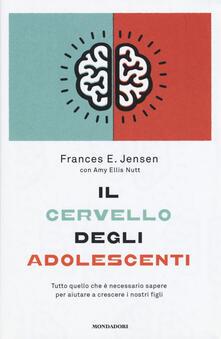 Il cervello degli adolescenti. Tutto quello che è necessario sapere per aiutare a crescere i nostri figli - Frances E. Jensen,Amy E. Nutt - copertina
