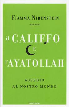 Il Califfo e l'Ayatollah. Assedio al nostro mondo - Fiamma Nirenstein - copertina