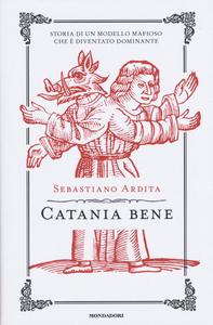 Libro Catania bene. Storia di un modello mafioso che è diventato dominante Sebastiano Ardita