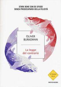 Libro La legge del contario. Stare bene con se stessi senza preoccuparsi della felicità Oliver Burkeman